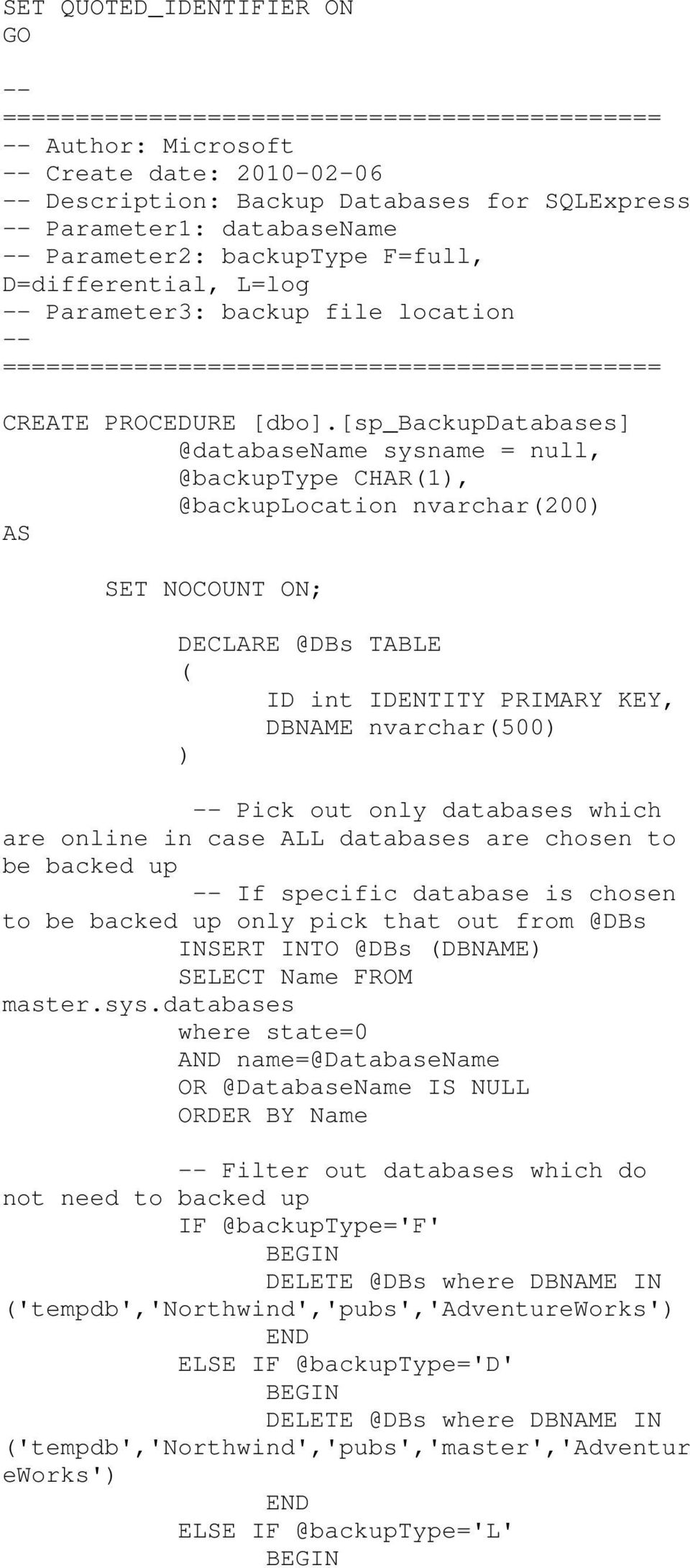 [sp_backupdatabases] @databasename sysname = null, @backuptype CHAR(1), @backuplocation nvarchar(200) AS SET NOCOUNT ON; DECLARE @DBs TABLE ( ID int IDENTITY PRIMARY KEY, DBNAME nvarchar(500) ) --