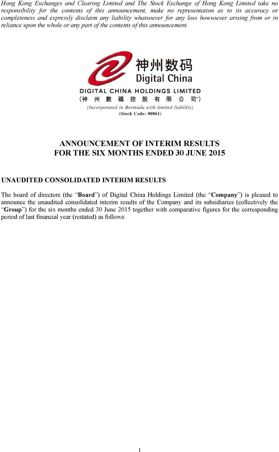 ANNOUNCEMENT OF INTERIM RESULTS FOR THE SIX MONTHS ENDED 30 JUNE 2015 UNAUDITED CONSOLIDATED INTERIM RESULTS The board of directors (the Board ) of Digital China Holdings Limited (the Company ) is