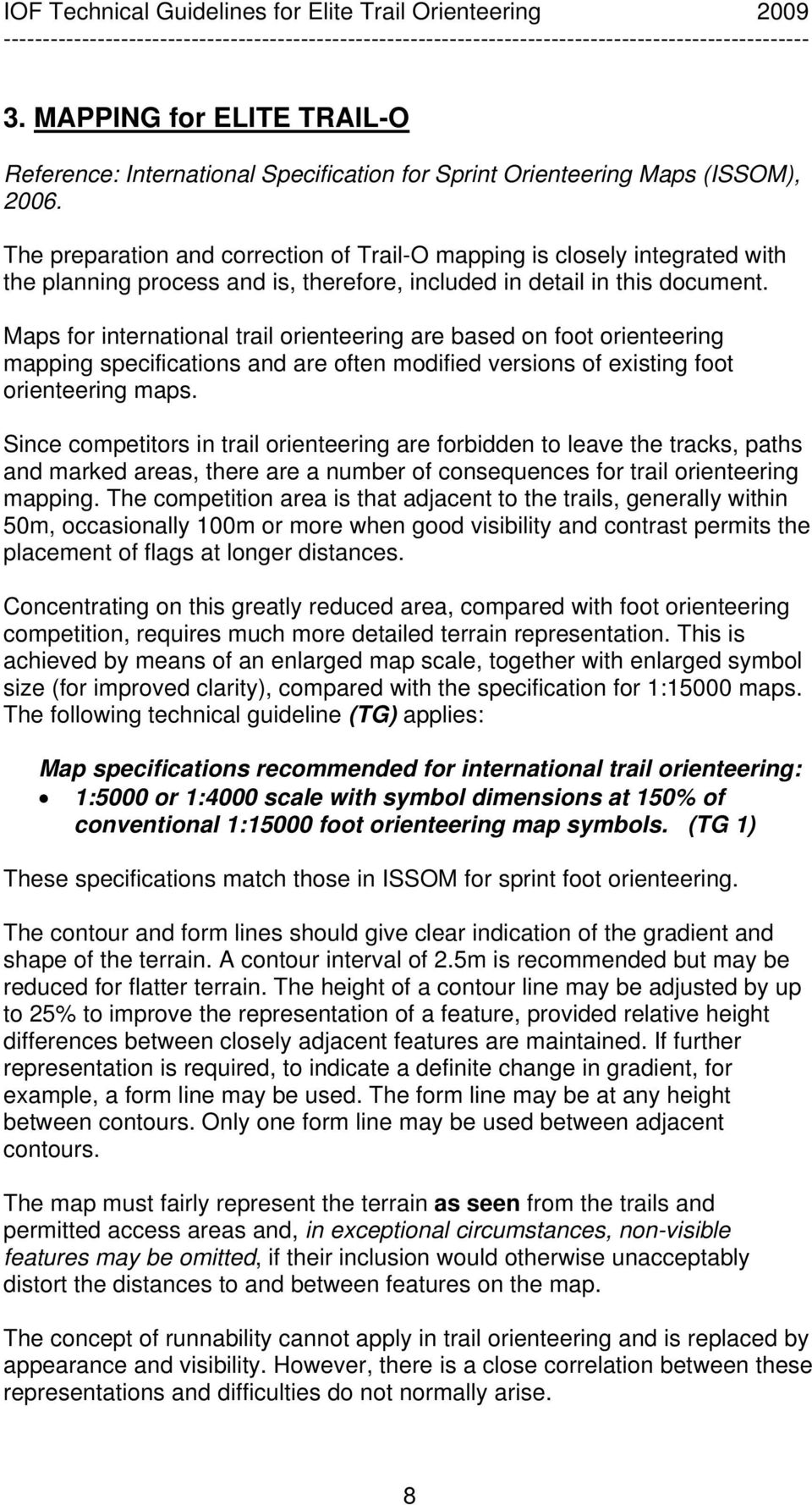 Maps for international trail orienteering are based on foot orienteering mapping specifications and are often modified versions of existing foot orienteering maps.