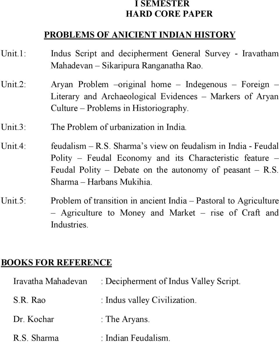 2: Aryan Problem original home Indegenous Foreign Literary and Archaeological Evidences Markers of Aryan Culture Problems in Historiography. Unit.3: Unit.4: Unit.