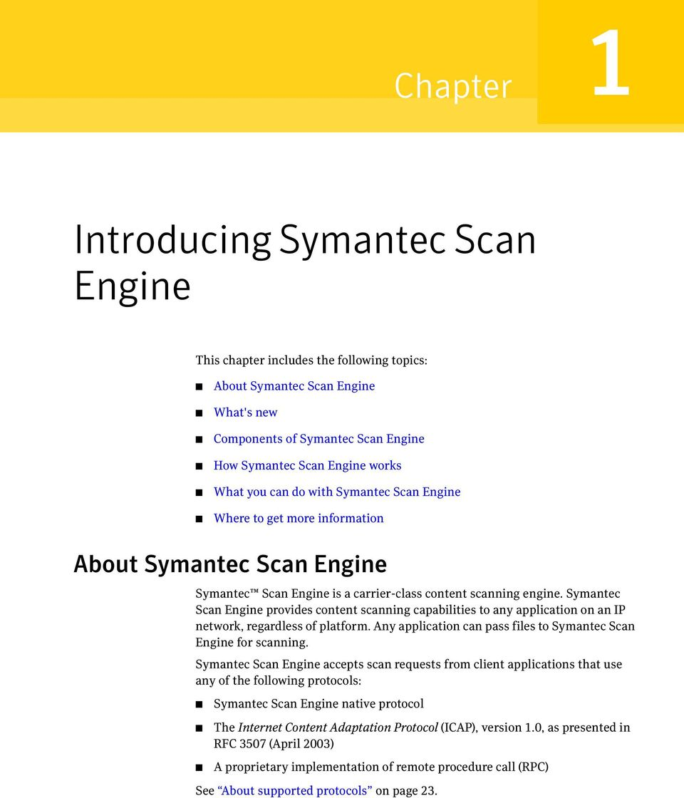 Symantec Scan Engine provides content scanning capabilities to any application on an IP network, regardless of platform. Any application can pass files to Symantec Scan Engine for scanning.