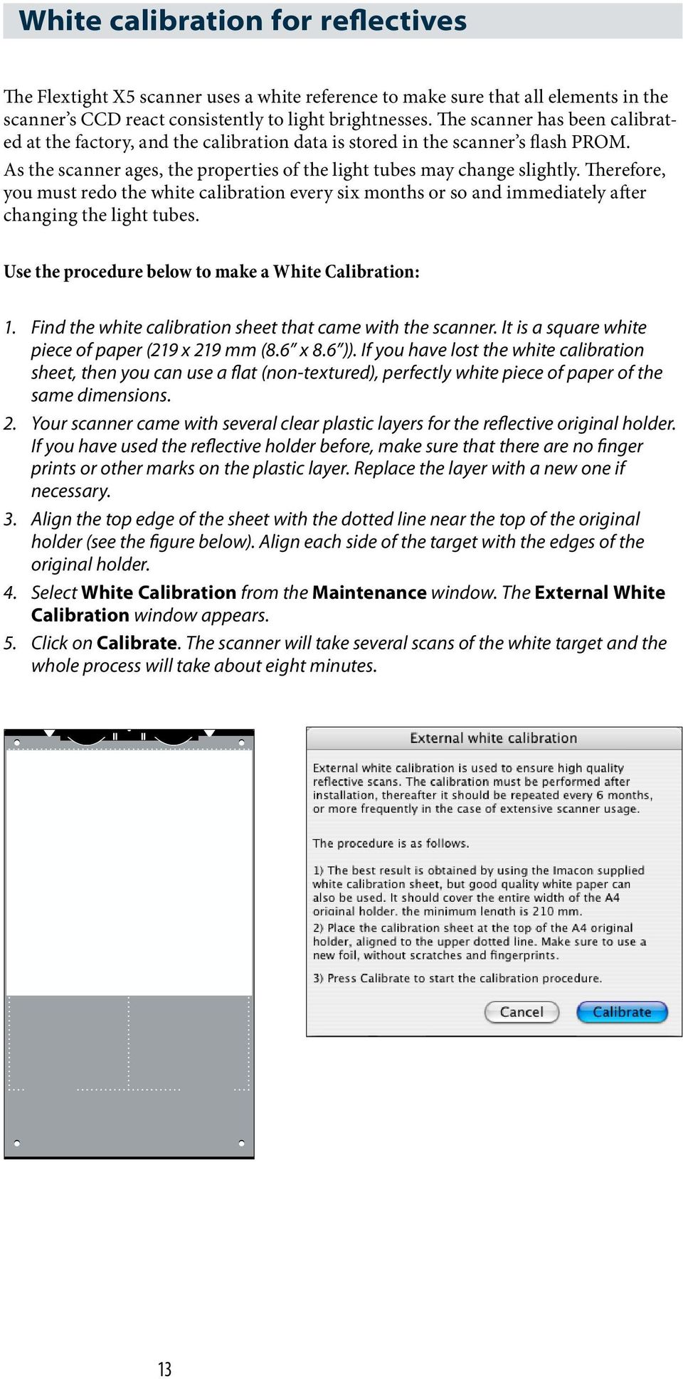 Therefore, you must redo the white calibration every six months or so and immediately after changing the light tubes. Use the procedure below to make a White Calibration: 1.