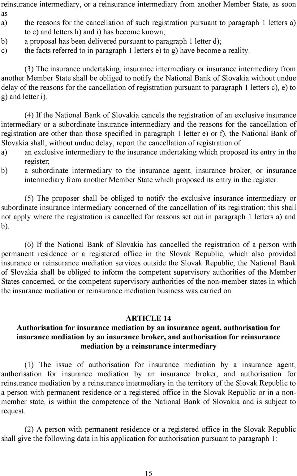 (3) The insurance undertaking, insurance intermediary or insurance intermediary from another Member State shall be obliged to notify the National Bank of Slovakia without undue delay of the reasons