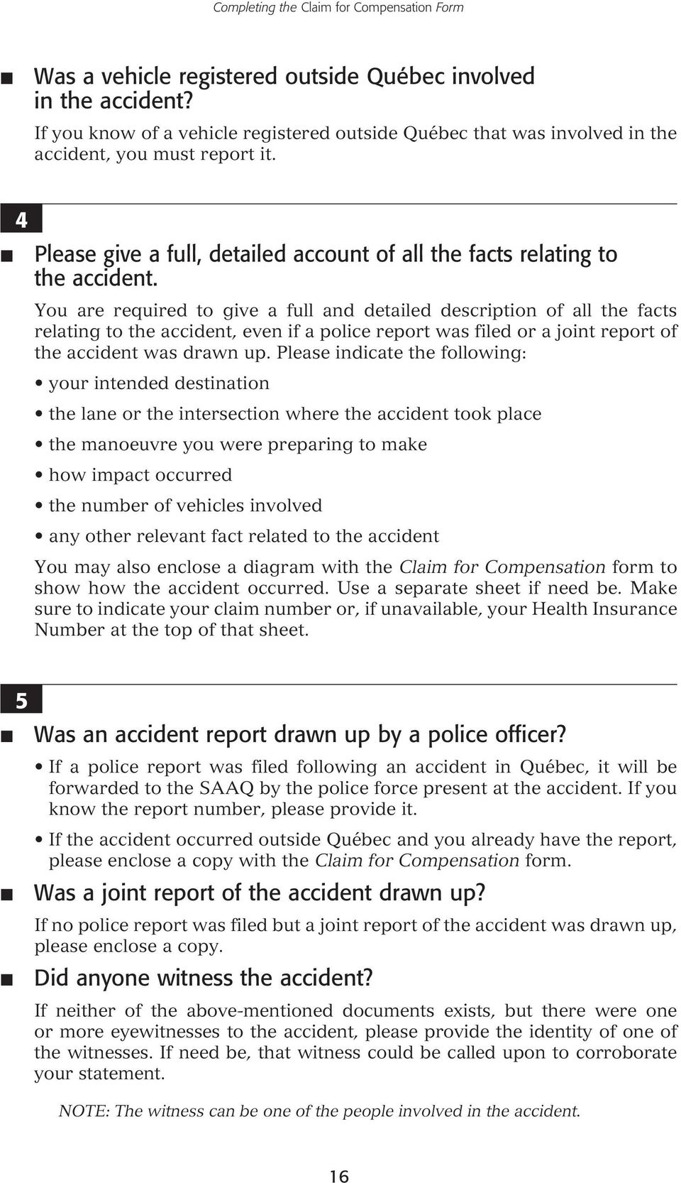 You are required to give a full and detailed description of all the facts relating to the accident, even if a police report was filed or a joint report of the accident was drawn up.