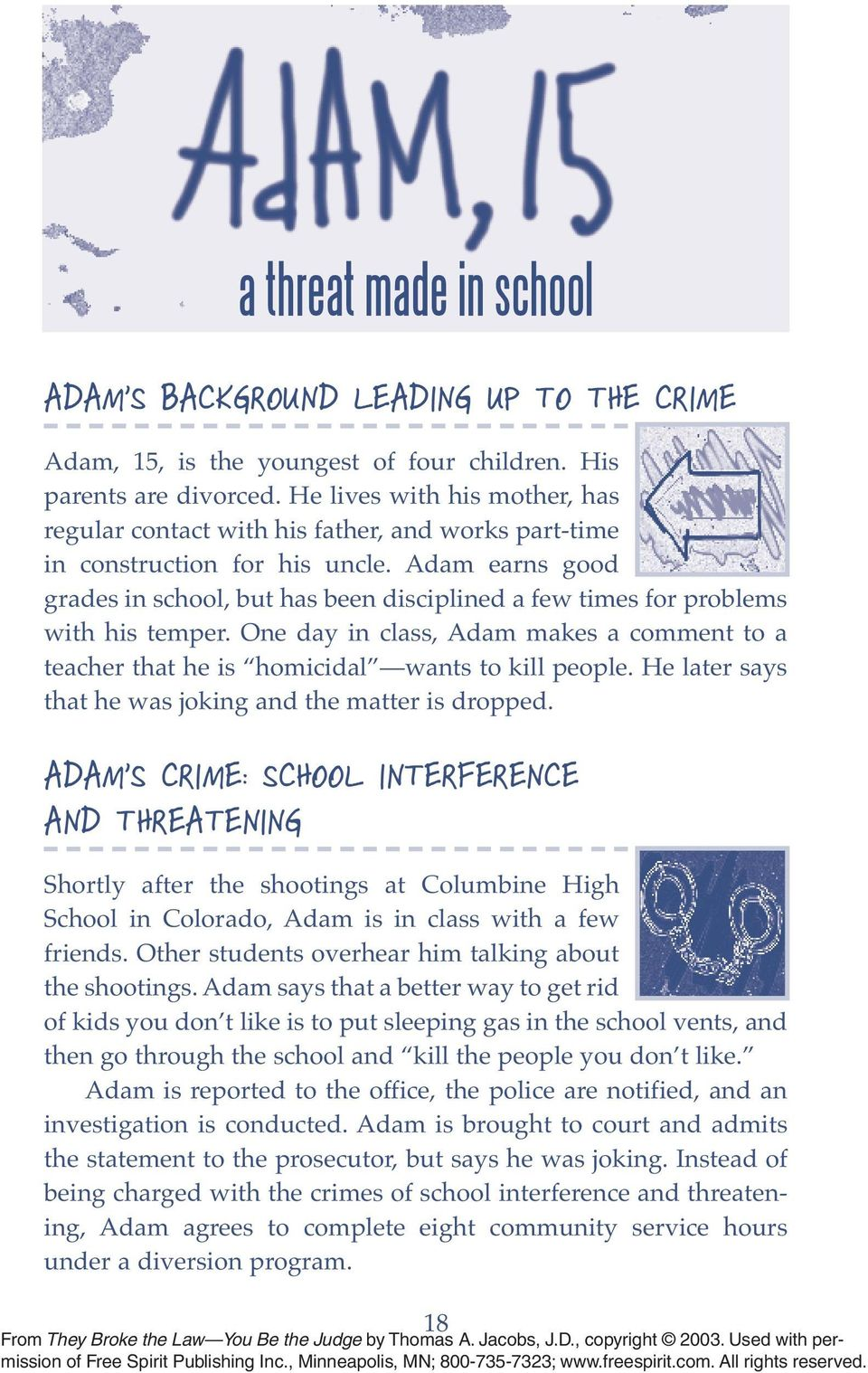 Adam earns good grades in school, but has been disciplined a few times for problems with his temper. One day in class, Adam makes a comment to a teacher that he is homicidal wants to kill people.