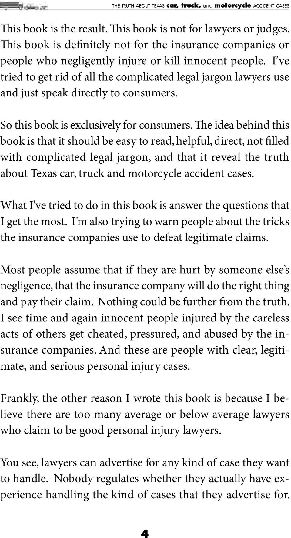 e idea behind this book is that it should be easy to read, helpful, direct, not filled with complicated legal jargon, and that it reveal the truth about Texas car, truck and motorcycle accident cases.