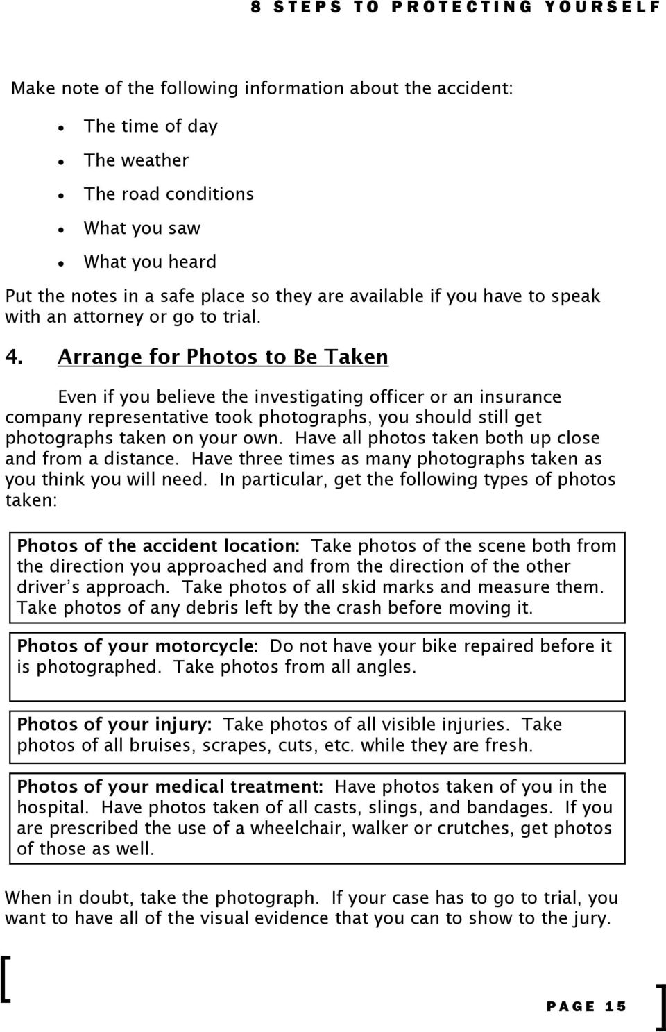 Arrange for Photos to Be Taken Even if you believe the investigating officer or an insurance company representative took photographs, you should still get photographs taken on your own.