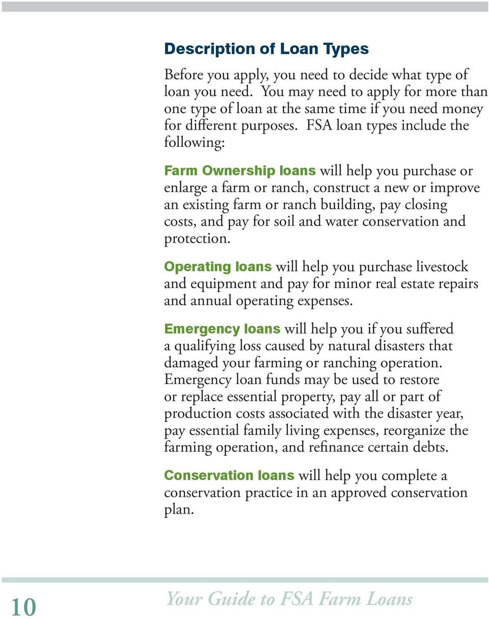 FSA loan types include the following: Farm Ownership loans will help you purchase or enlarge a farm or ranch, construct a new or improve an existing farm or ranch building, pay closing costs, and pay