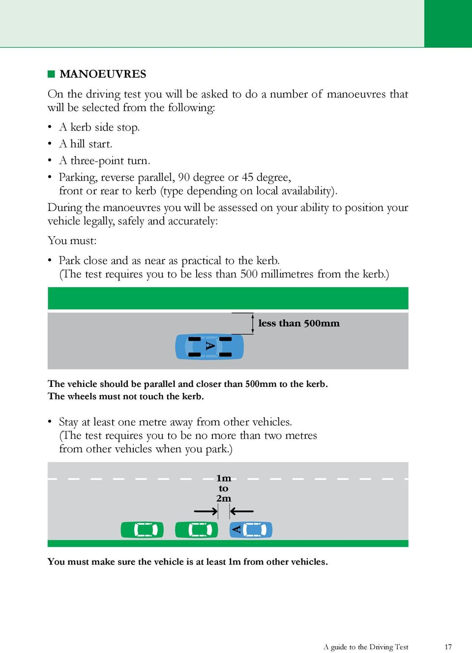 During the manoeuvres you will be assessed on your ability to position your vehicle legally, safely and accurately: You must: Park close and as near as practical to the kerb.