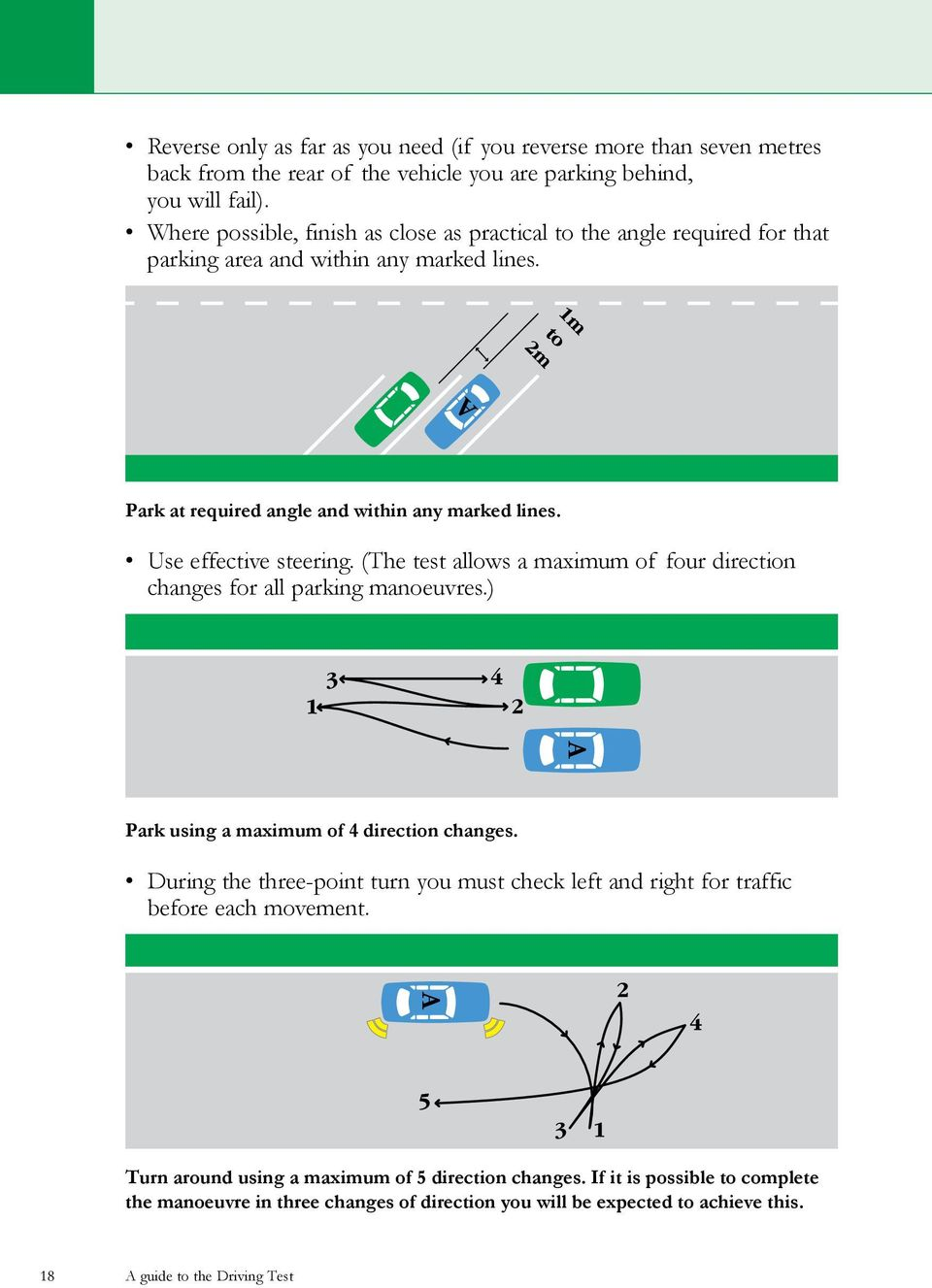 Use effective steering. (The test allows a maximum of four direction changes for all parking manoeuvres.) Park using a maximum of 4 direction changes.