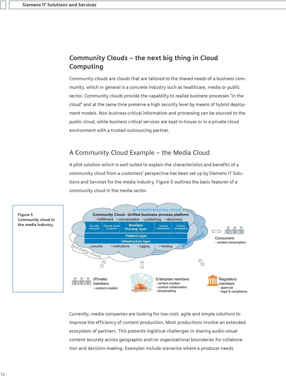 Community clouds provide the capability to realize business processes in the cloud and at the same time preserve a high security level by means of hybrid deployment models.