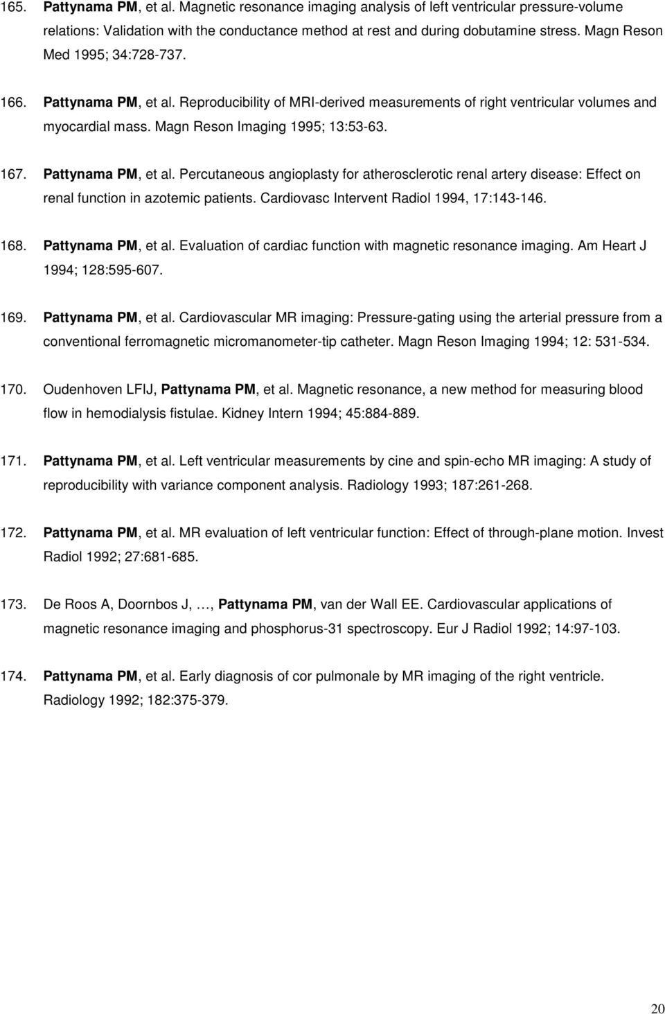 Pattynama PM, et al. Percutaneous angioplasty for atherosclerotic renal artery disease: Effect on renal function in azotemic patients. Cardiovasc Intervent Radiol 1994, 17:143-146. 168.