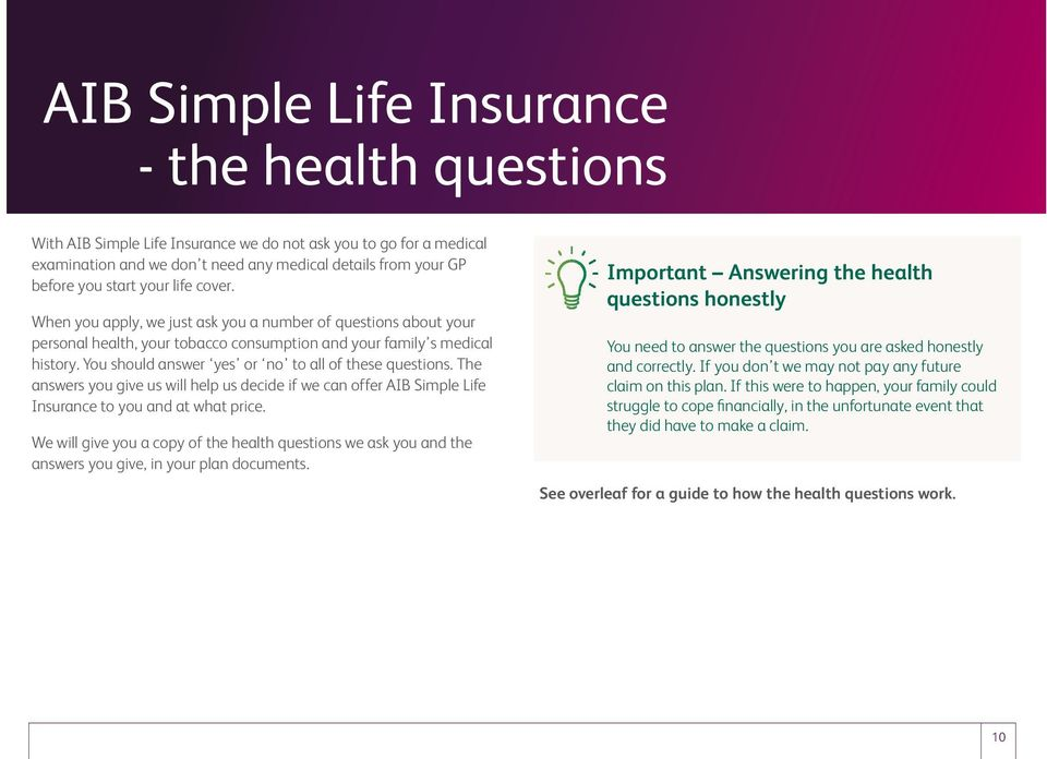 You should answer yes or no to all of these questions. The answers you give us will help us decide if we can offer AIB Simple Life Insurance to you and at what price.