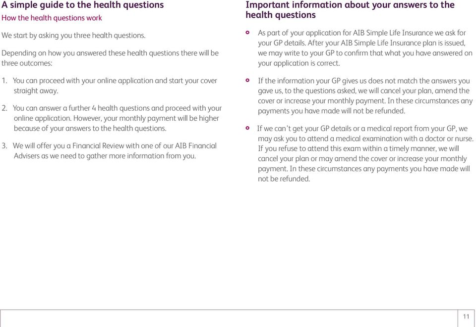 You can answer a further 4 health questions and proceed with your online application. However, your monthly payment will be higher because of your answers to the health questions. 3.