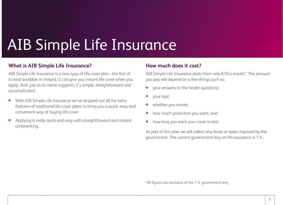 With AIB Simple Life Insurance we ve stripped out all the extra features of traditional life cover plans to bring you a quick, easy and convenient way of buying life cover.