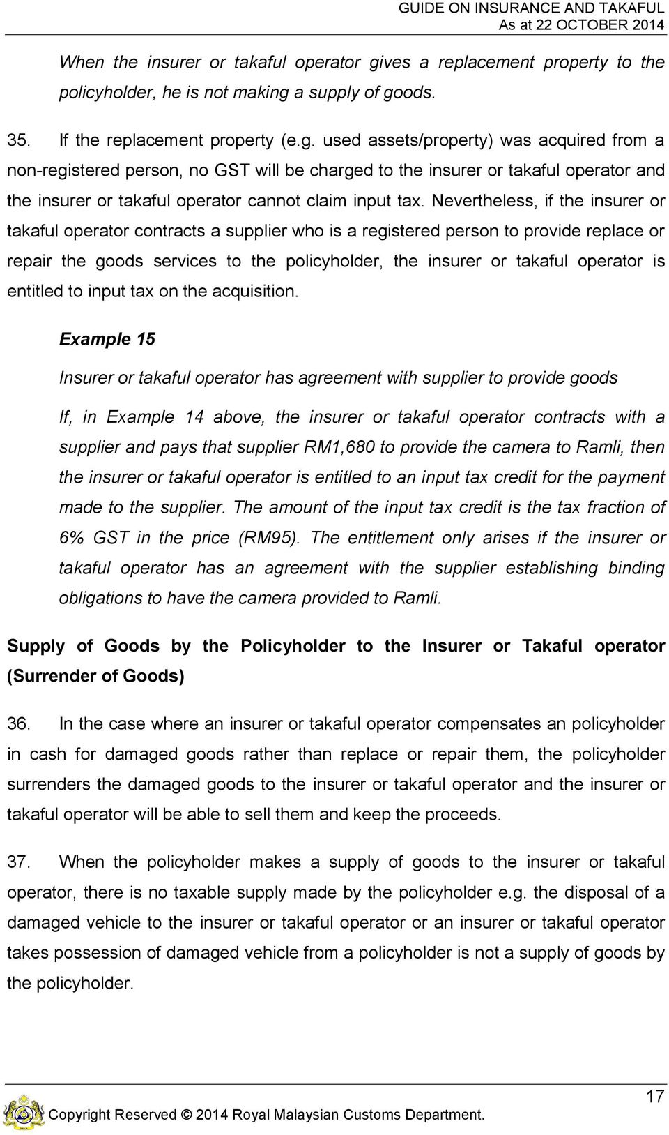 a supply of goods. 35. If the replacement property (e.g. used assets/property) was acquired from a non-registered person, no GST will be charged to the insurer or takaful operator and the insurer or takaful operator cannot claim input tax.