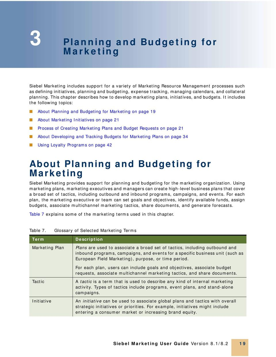 It includes the following topics: About Planning and Budgeting for Marketing on page 19 About Marketing Initiatives on page 21 Process of Creating Marketing Plans and Budget Requests on page 21 About