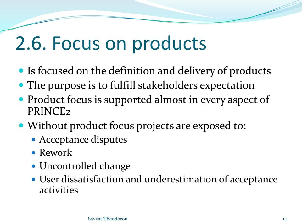every aspect of PRINCE2 Without product focus projects are exposed to: Acceptance