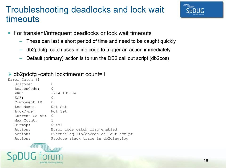 db2pdcfg -catch locktimeout count=1 Error Catch #1 Sqlcode: 0 ReasonCode: 0 ZRC: -2146435004 ECF: 0 Component ID: 0 LockName: Not Set LockType: Not Set