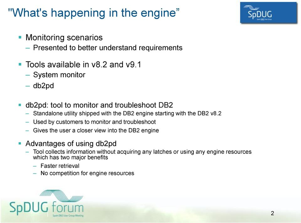 2 Used by customers to monitor and troubleshoot Gives the user a closer view into the DB2 engine Advantages of using db2pd Tool collects