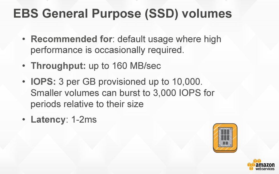 Throughput: up to 160 MB/sec IOPS: 3 per GB provisioned up to 10,000.