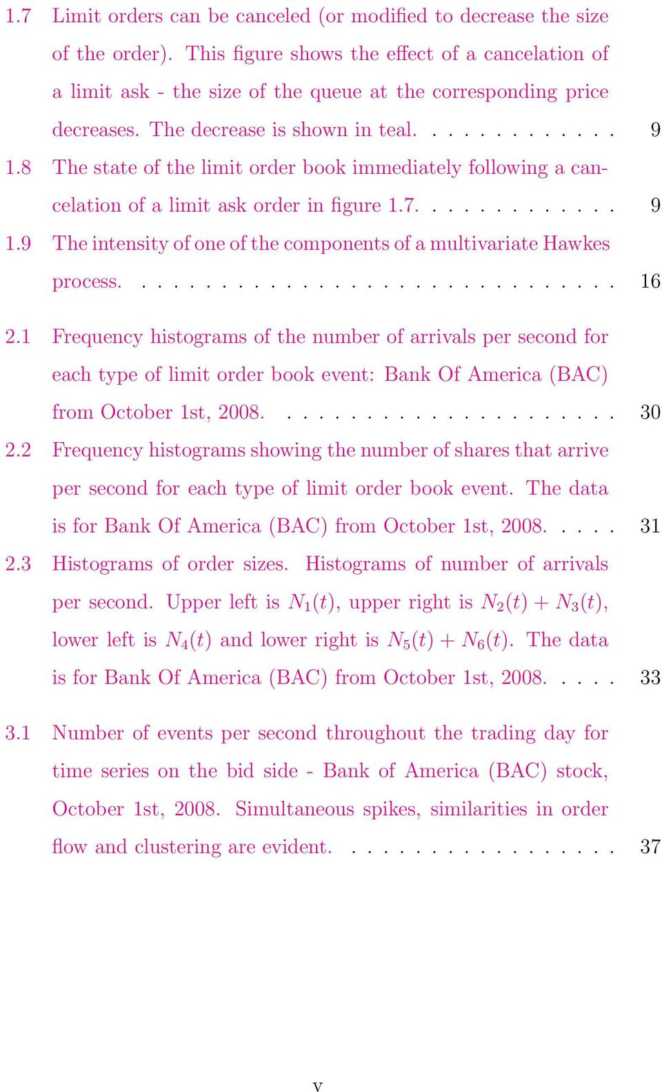 8 The state of the limit order book immediately following a cancelation of a limit ask order in figure 1.7............. 9 1.9 The intensity of one of the components of a multivariate Hawkes process.