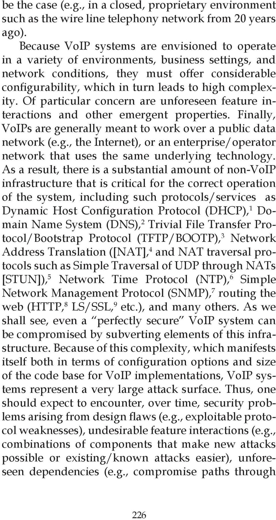 Of particular concern are unforeseen feature interactions and other emergent properties. Finally, VoIPs are generally meant to work over a public data network (e.g., the Internet), or an enterprise/operator network that uses the same underlying technology.