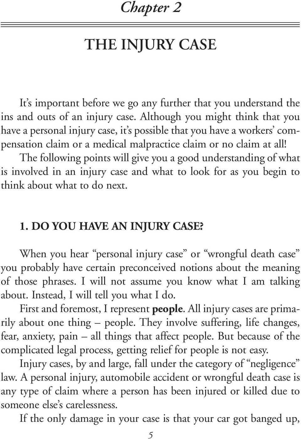 The following points will give you a good understanding of what is involved in an injury case and what to look for as you begin to think about what to do next. 1. DO YOU HAVE AN INJURY CASE?