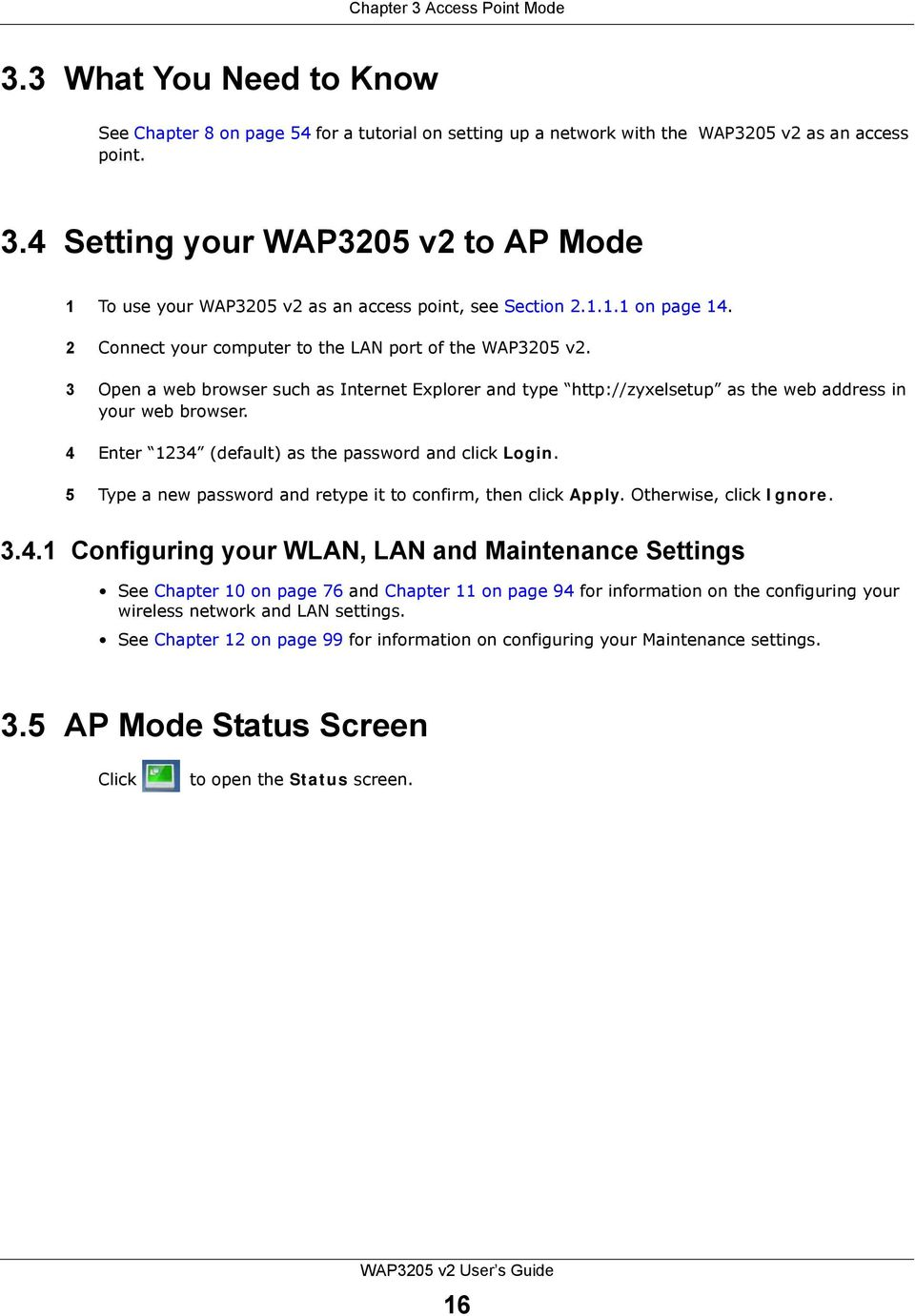 4 Enter 1234 (default) as the password and click Login. 5 Type a new password and retype it to confirm, then click Apply. Otherwise, click Ignore. 3.4.1 Configuring your WLAN, LAN and Maintenance Settings See Chapter 10 on page 76 and Chapter 11 on page 94 for information on the configuring your wireless network and LAN settings.