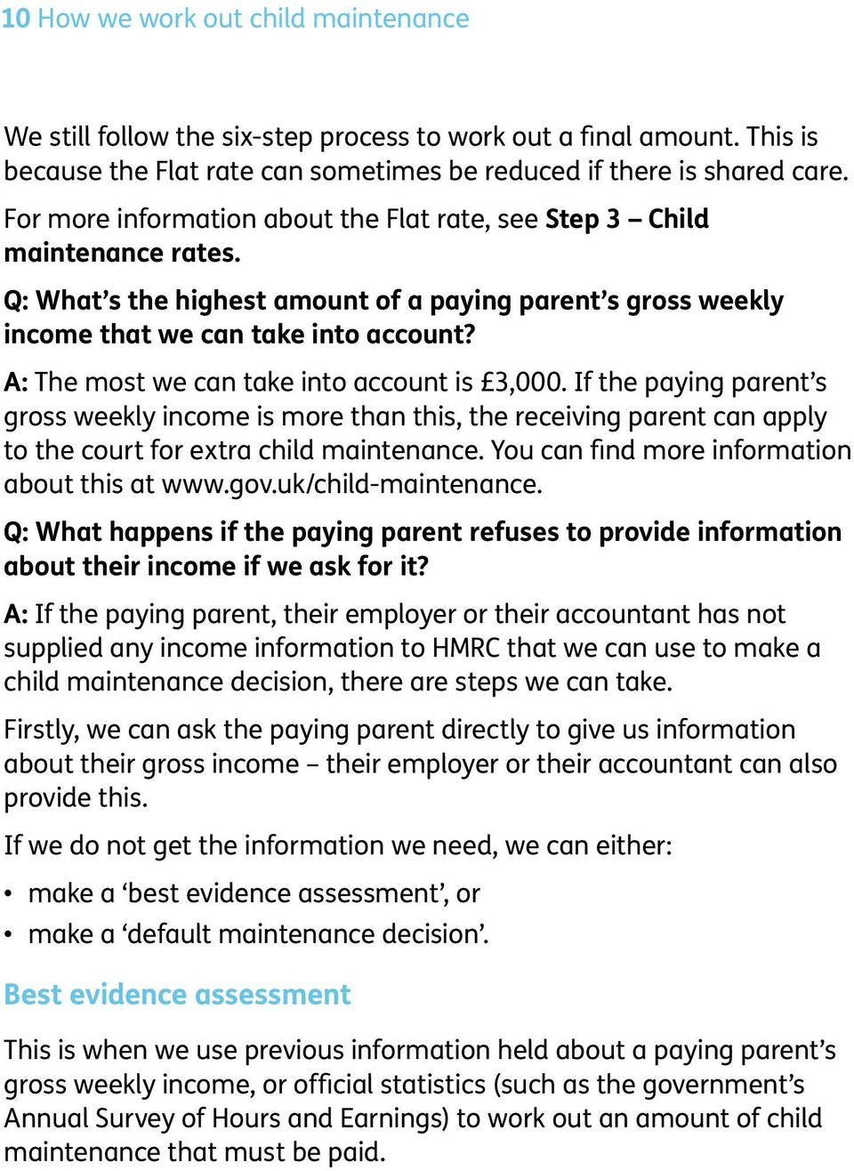 A: The most we can take into account is 3,000. If the paying parent s gross weekly income is more than this, the receiving parent can apply to the court for extra child maintenance.