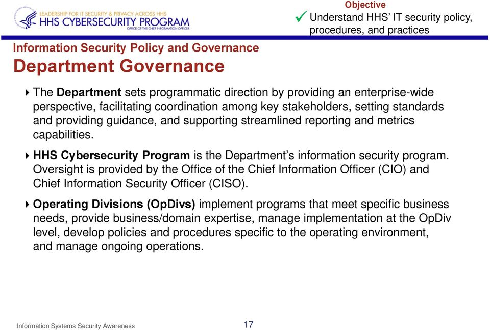 HHS Cybersecurity Program is the Department s information security program. Oversight is provided by the Office of the Chief Information Officer (CIO) and Chief Information Security Officer (CISO).