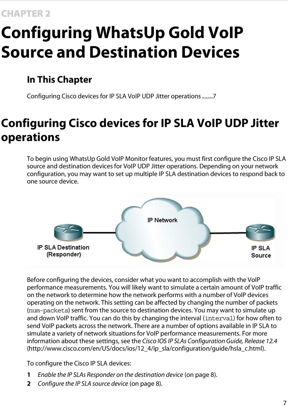 VoIP UDP Jitter operations. Depending on your network configuration, you may want to set up multiple IP SLA destination devices to respond back to one source device.