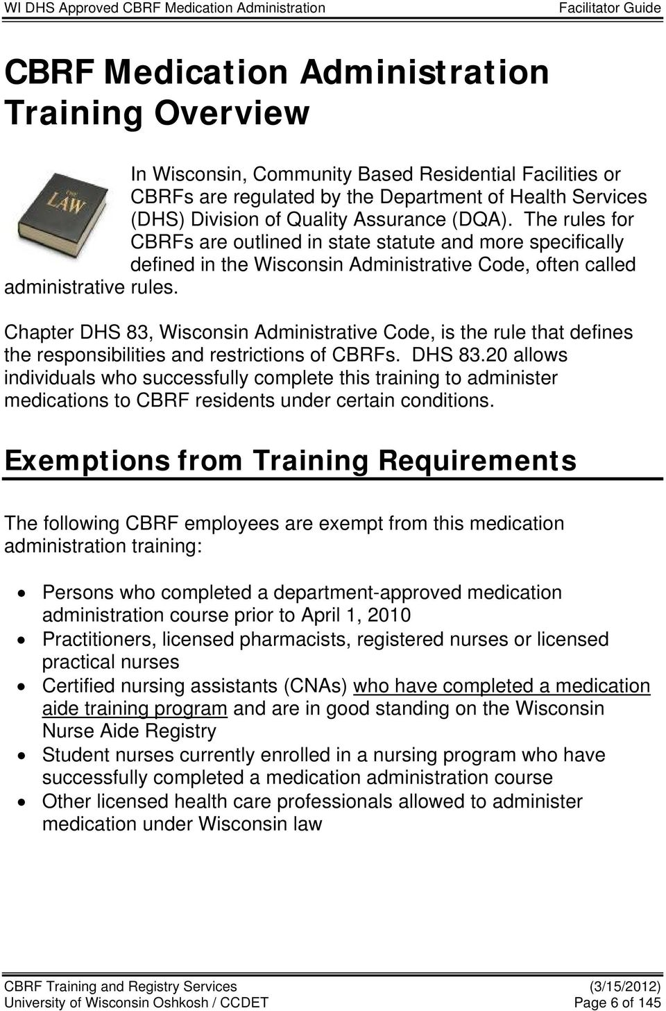 Chapter DHS 83, Wisconsin Administrative Code, is the rule that defines the responsibilities and restrictions of CBRFs. DHS 83.20 allows individuals who successfully complete this training to administer medications to CBRF residents under certain conditions.