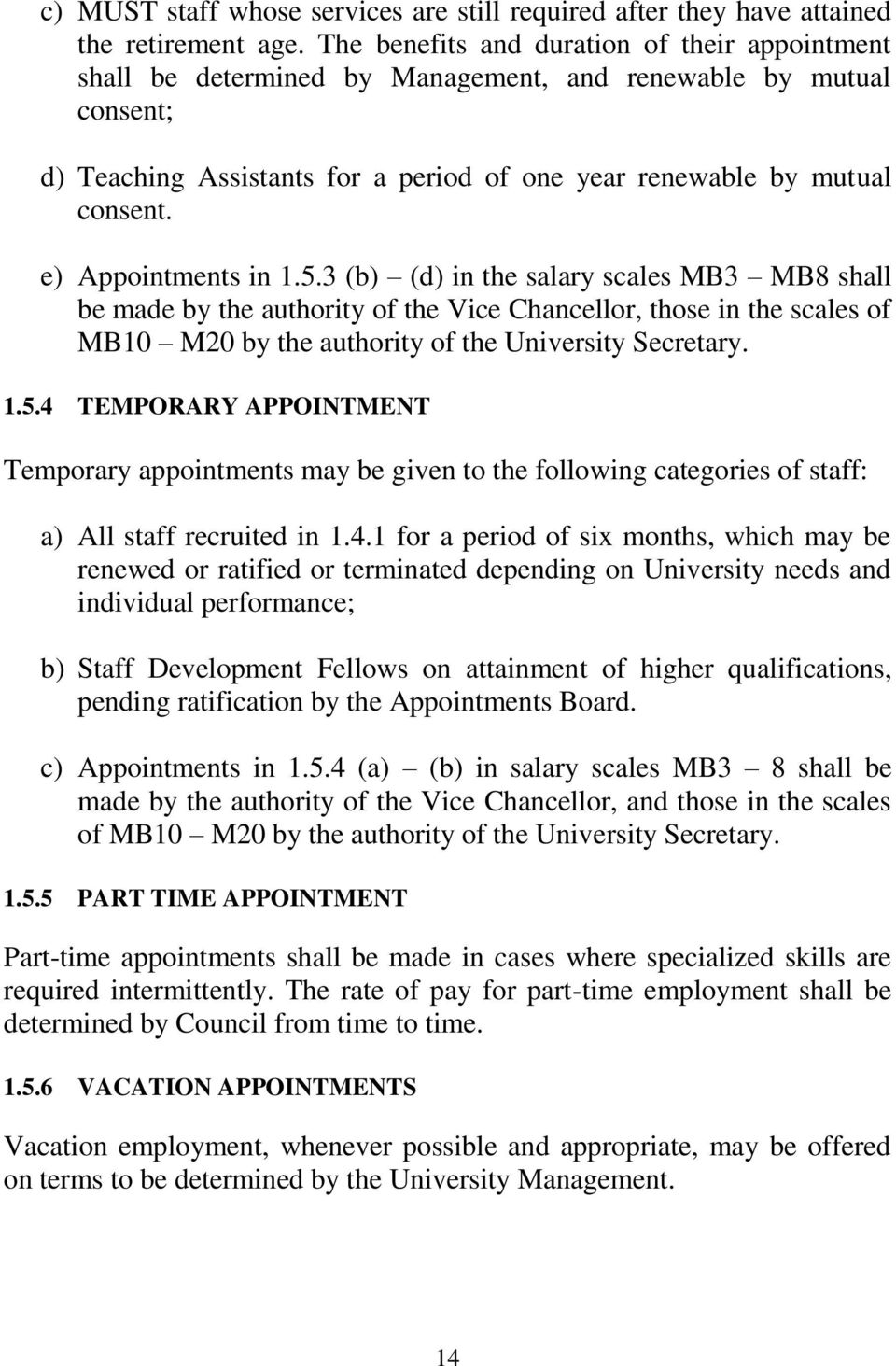 e) Appointments in 1.5.3 (b) (d) in the salary scales MB3 MB8 shall be made by the authority of the Vice Chancellor, those in the scales of MB10 M20 by the authority of the University Secretary. 1.5.4 TEMPORARY APPOINTMENT Temporary appointments may be given to the following categories of staff: a) All staff recruited in 1.