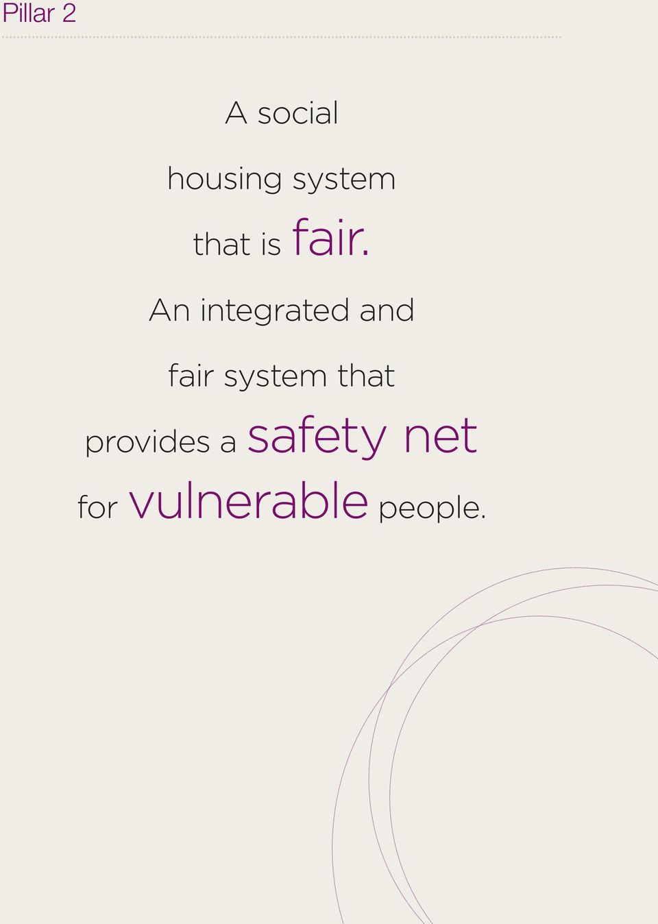We believe that a fair and sustainable social housing system is one that supports low-income and disadvantaged tenants and one that has the capacity to support the growing demand for affordable,