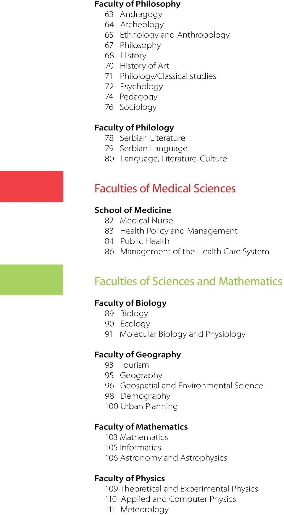 Health 86 Management of the Health Care System Faculties of Sciences and Mathematics Faculty of Biology 89 Biology 90 Ecology 91 Molecular Biology and Physiology Faculty of Geography 93 Tourism 95