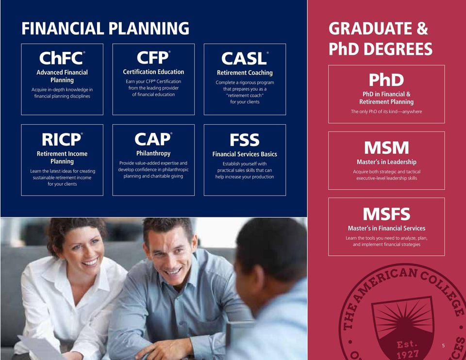 only PhD of its kind anywhere RICP Retirement Income Planning Learn the latest ideas for creating sustainable retirement income for your clients CAP Philanthropy Provide value-added expertise and