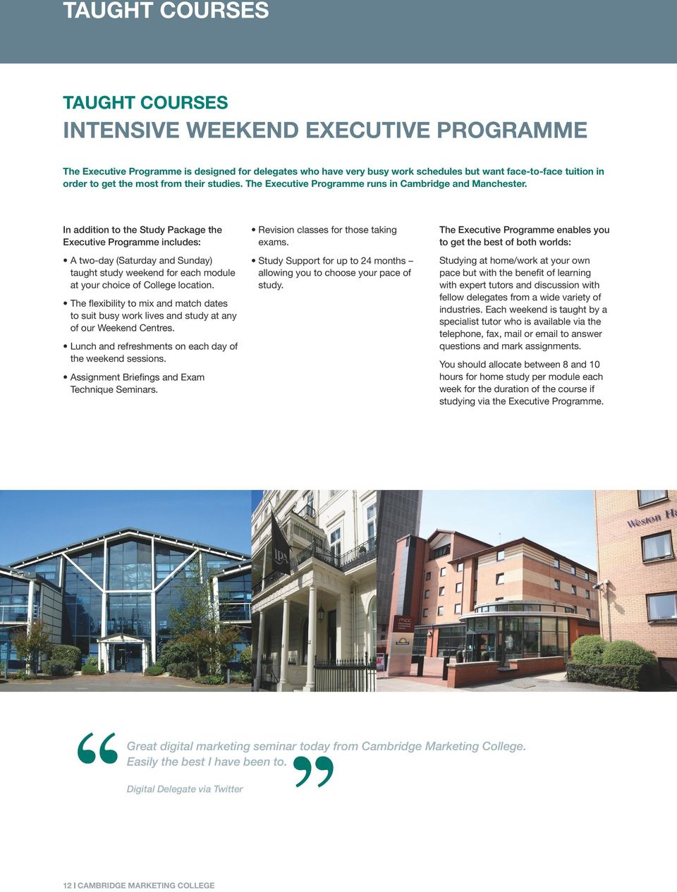 The Executive Programme enables you to get the best of both worlds: A two-day (Saturday and Sunday) taught study weekend for each module at your choice of College location.