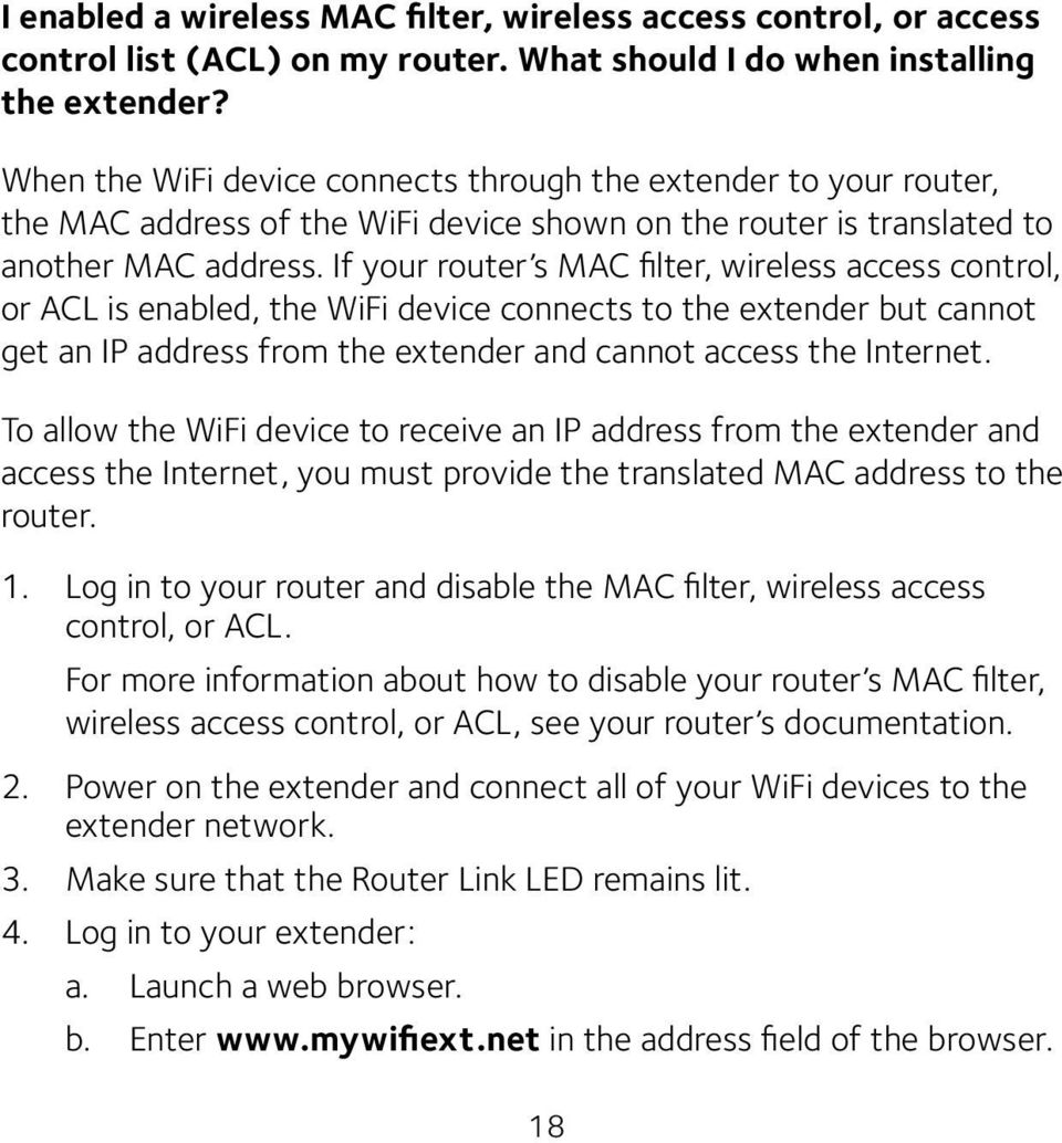 If your router s MAC filter, wireless access control, or ACL is enabled, the WiFi device connects to the extender but cannot get an IP address from the extender and cannot access the Internet.