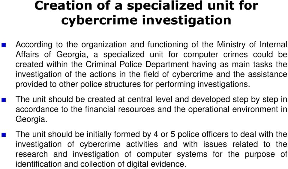 investigations. The unit should be created at central level and developed step by step in accordance to the financial resources and the operational environment in Georgia.