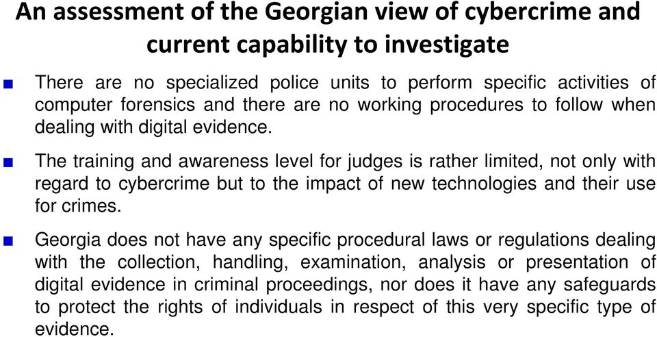 The training and awareness level for judges is rather limited, not only with regard to cybercrime but to the impact of new technologies and their use for crimes.