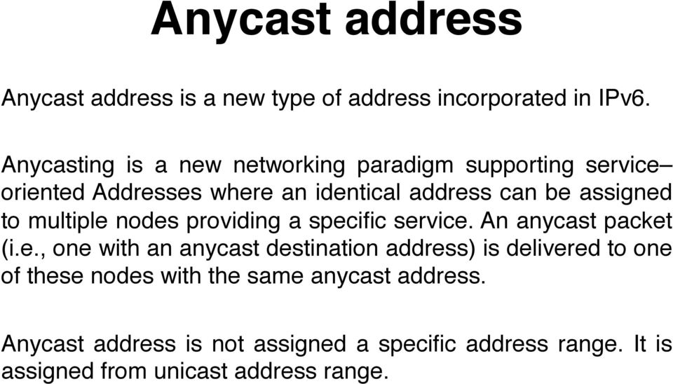 assigned to multiple nodes providing a specific service. An anycast packet (i.e., one with an anycast destination address) is delivered to one of these nodes with the same anycast address.
