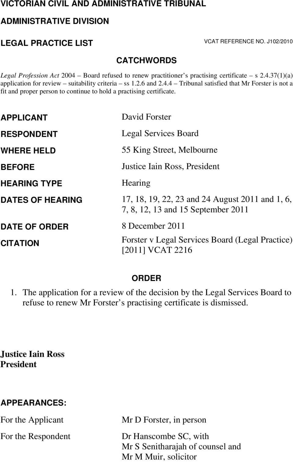 APPLICANT RESPONDENT WHERE HELD BEFORE HEARING TYPE David Forster Legal Services Board 55 King Street, Melbourne Justice Iain Ross, President Hearing DATES OF HEARING 17, 18, 19, 22, 23 and 24 August