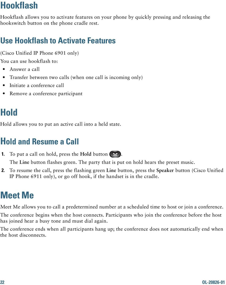 Remove a conference participant Hold Hold allows you to put an active call into a held state. Hold and Resume a Call 1. To put a call on hold, press the Hold button. The Line button flashes green.