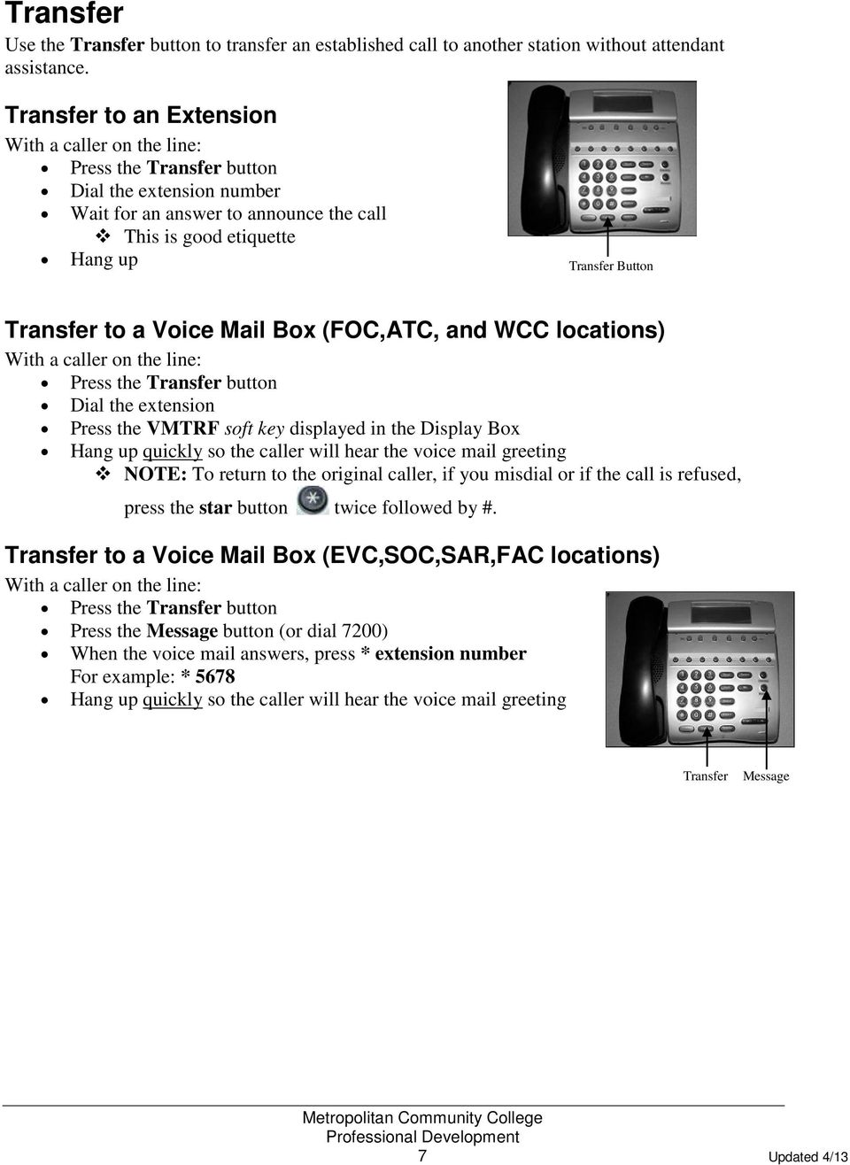 to a Voice Mail Box (FOC,ATC, and WCC locations) With a caller on the line: Press the Transfer button Dial the extension Press the VMTRF soft key displayed in the Display Box Hang up quickly so the