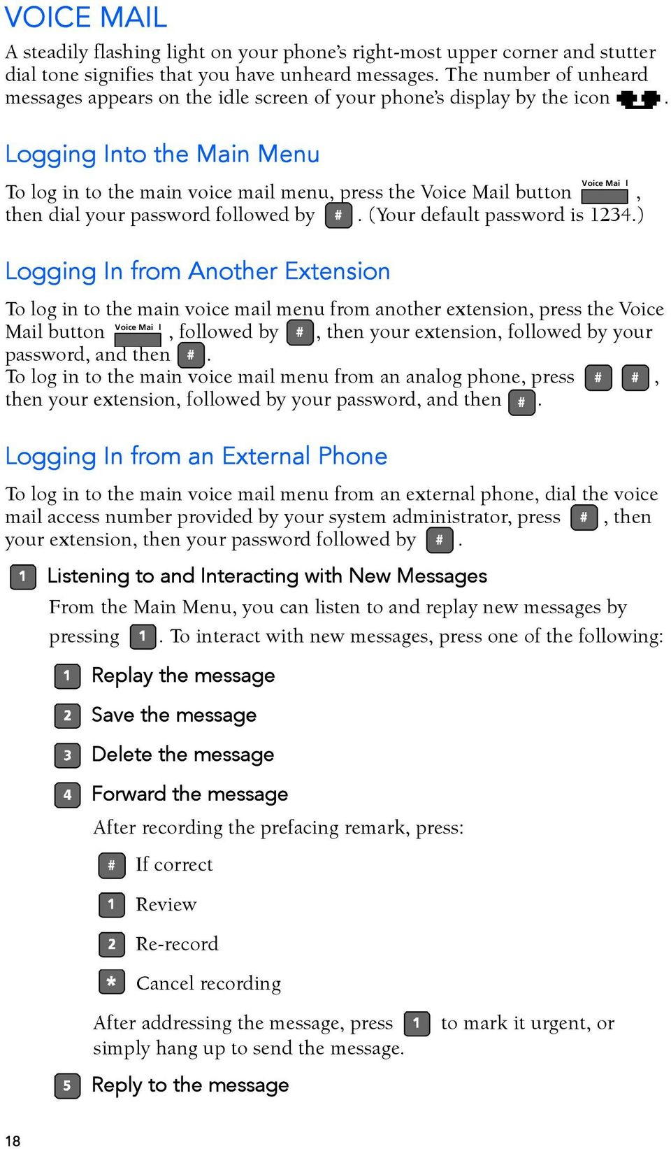 Logging Into the Main Menu Voice Mai l To log in to the main voice mail menu, press the Voice Mail button, then dial your password followed by. (Your default password is 1234.