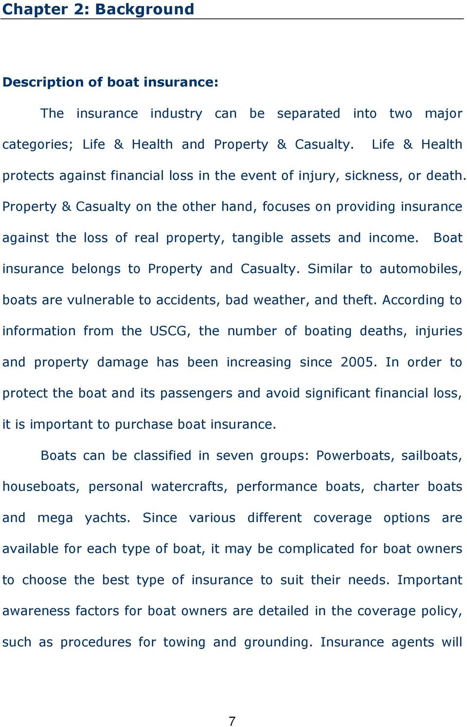 Property & Casualty on the other hand, focuses on providing insurance against the loss of real property, tangible assets and income. Boat insurance belongs to Property and Casualty.