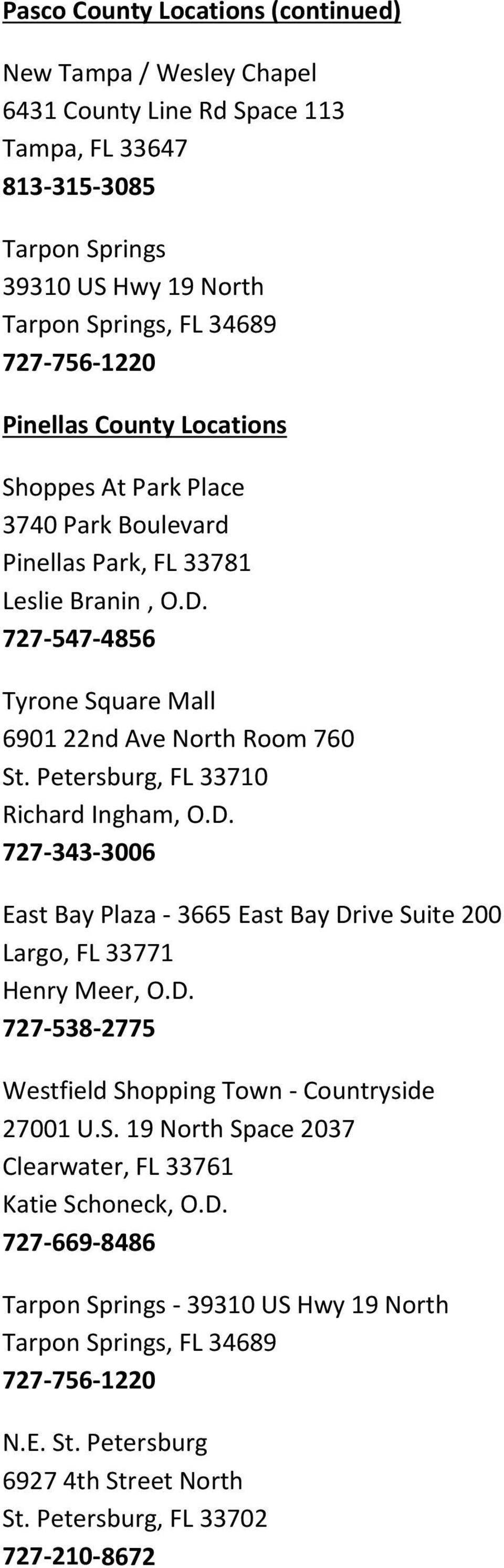 Petersburg, FL 33710 Richard Ingham, O.D. 727 343 3006 East Bay Plaza 3665 East Bay Drive Suite 200 Largo, FL 33771 Henry Meer, O.D. 727 538 2775 Westfield Shopping Town Countryside 27001 U.S. 19 North Space 2037 Clearwater, FL 33761 Katie Schoneck, O.
