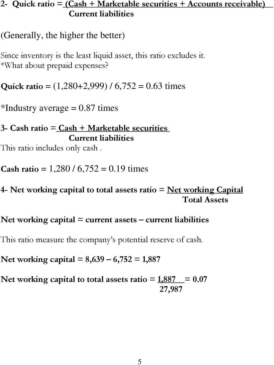 87 times 3- Cash ratio = Cash + Marketable securities Current liabilities This ratio includes only cash. Cash ratio = 1,280 / 6,752 = 0.
