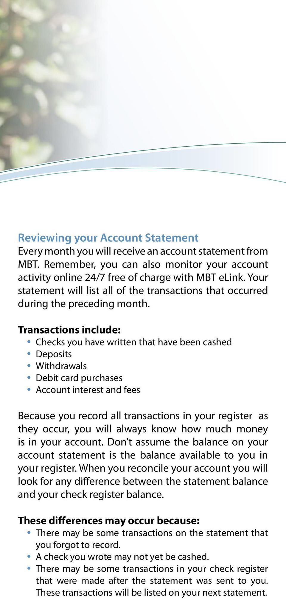 Transactions include: Checks you have written that have been cashed Deposits Withdrawals Debit card purchases Account interest and fees Because you record all transactions in your register as they
